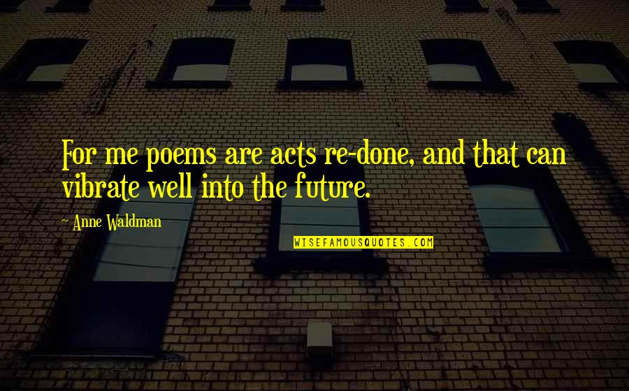 Anne Waldman Quotes By Anne Waldman: For me poems are acts re-done, and that