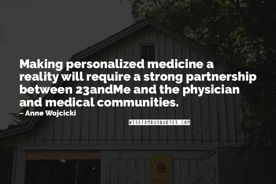 Anne Wojcicki quotes: Making personalized medicine a reality will require a strong partnership between 23andMe and the physician and medical communities.