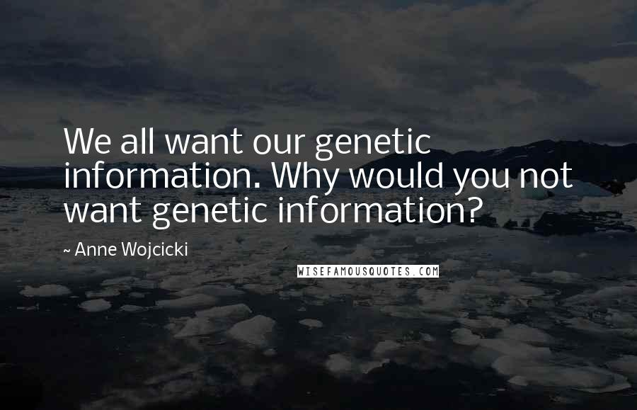 Anne Wojcicki quotes: We all want our genetic information. Why would you not want genetic information?