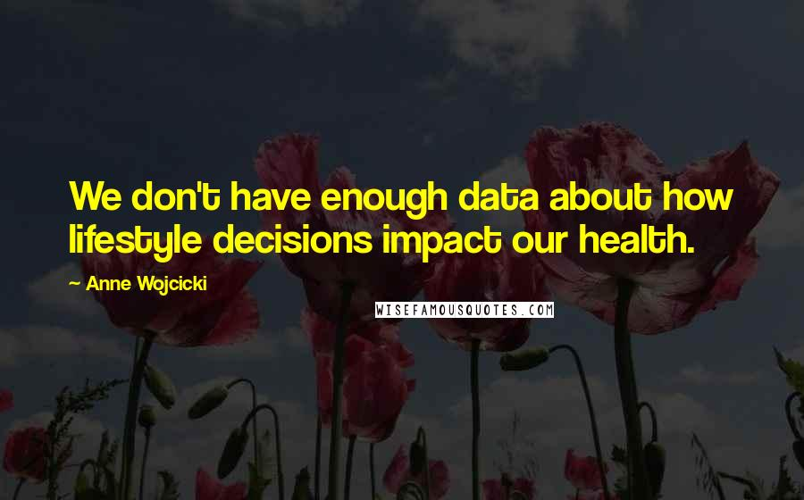 Anne Wojcicki quotes: We don't have enough data about how lifestyle decisions impact our health.