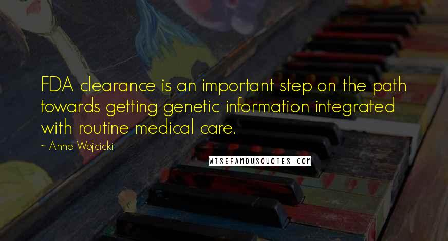 Anne Wojcicki quotes: FDA clearance is an important step on the path towards getting genetic information integrated with routine medical care.