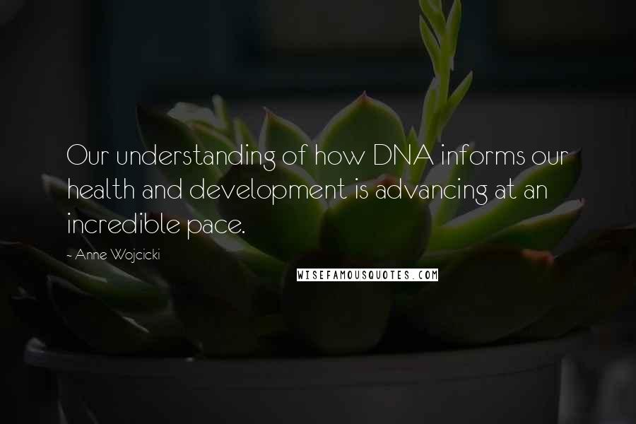 Anne Wojcicki quotes: Our understanding of how DNA informs our health and development is advancing at an incredible pace.