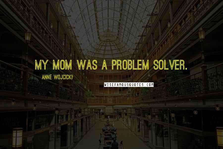 Anne Wojcicki quotes: My mom was a problem solver.