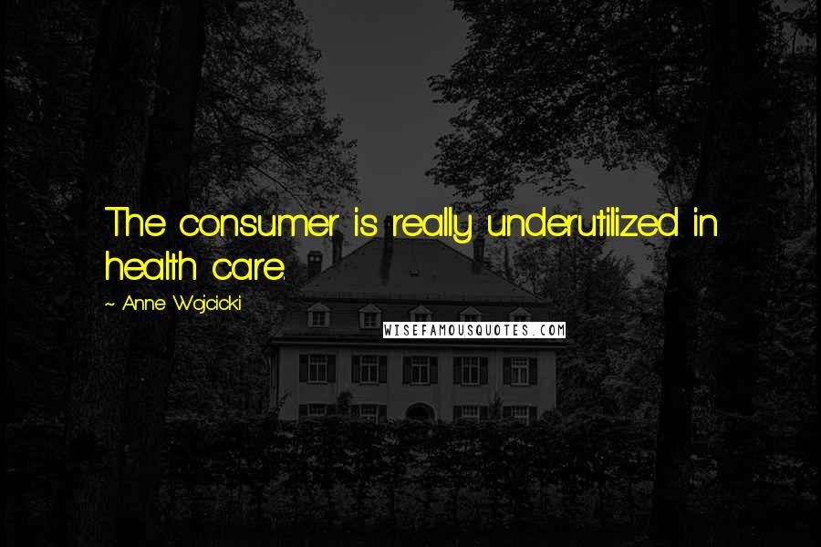 Anne Wojcicki quotes: The consumer is really underutilized in health care.