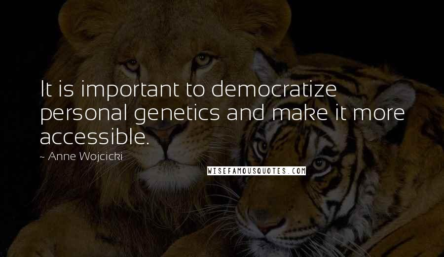 Anne Wojcicki quotes: It is important to democratize personal genetics and make it more accessible.