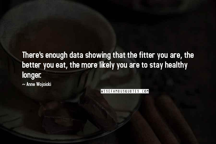 Anne Wojcicki quotes: There's enough data showing that the fitter you are, the better you eat, the more likely you are to stay healthy longer.