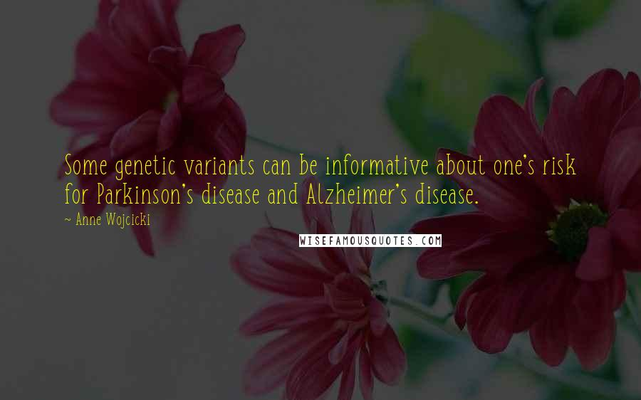Anne Wojcicki quotes: Some genetic variants can be informative about one's risk for Parkinson's disease and Alzheimer's disease.