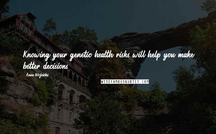 Anne Wojcicki quotes: Knowing your genetic health risks will help you make better decisions.