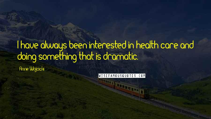 Anne Wojcicki quotes: I have always been interested in health care and doing something that is dramatic.