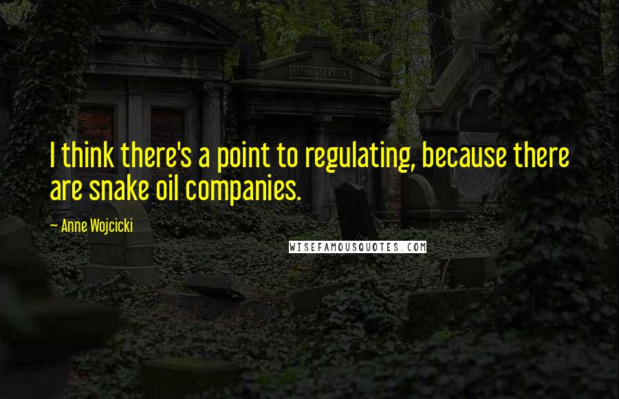 Anne Wojcicki quotes: I think there's a point to regulating, because there are snake oil companies.