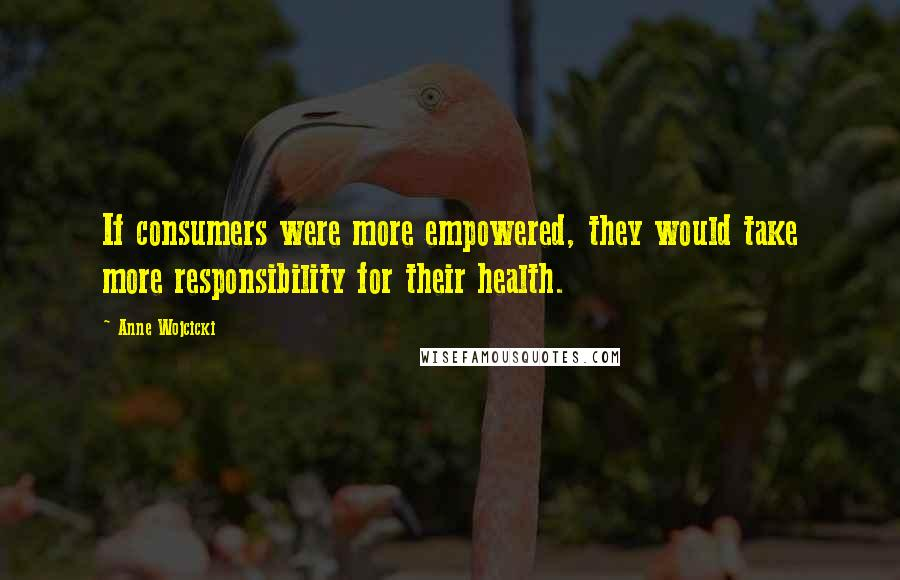 Anne Wojcicki quotes: If consumers were more empowered, they would take more responsibility for their health.
