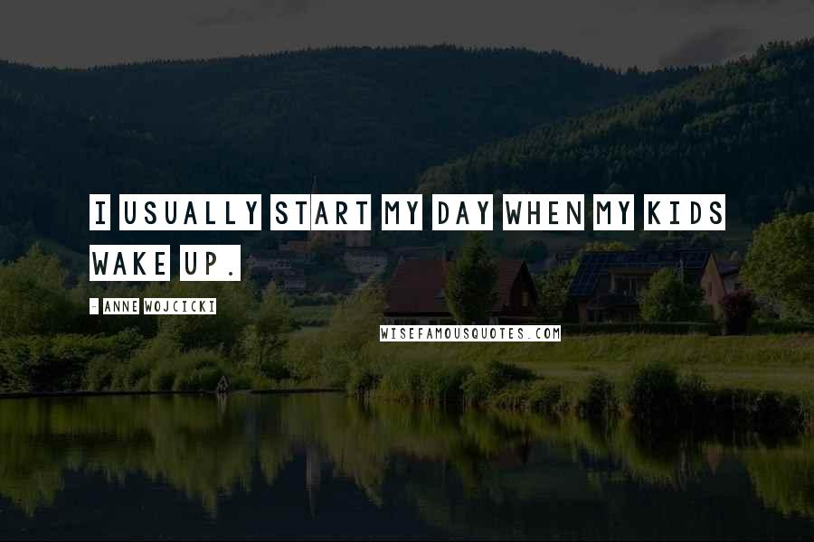 Anne Wojcicki quotes: I usually start my day when my kids wake up.