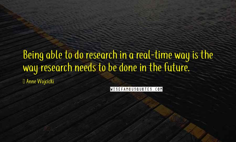 Anne Wojcicki quotes: Being able to do research in a real-time way is the way research needs to be done in the future.