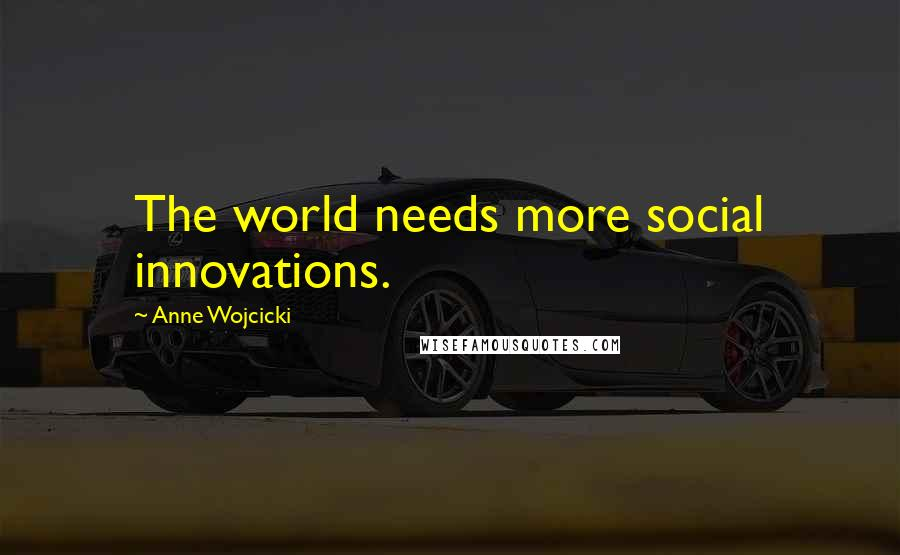 Anne Wojcicki quotes: The world needs more social innovations.