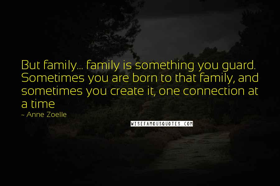 Anne Zoelle quotes: But family... family is something you guard. Sometimes you are born to that family, and sometimes you create it, one connection at a time