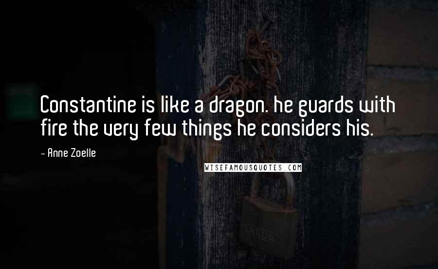 Anne Zoelle quotes: Constantine is like a dragon. he guards with fire the very few things he considers his.