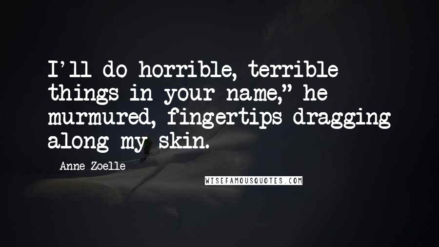 "Anne Zoelle quotes: I'll do horrible, terrible things in your name,"" he murmured, fingertips dragging along my skin."