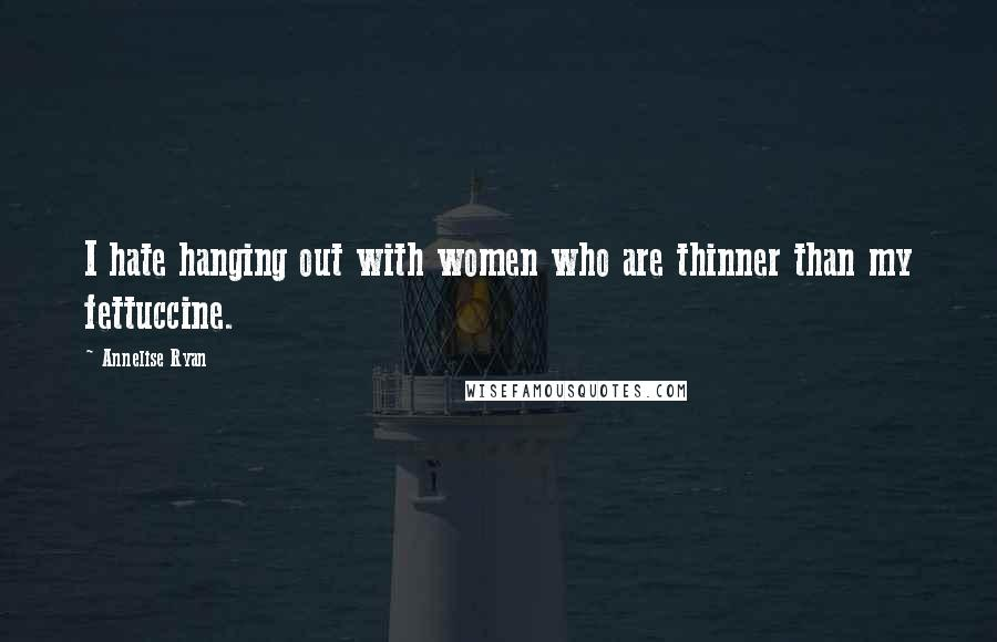 Annelise Ryan quotes: I hate hanging out with women who are thinner than my fettuccine.