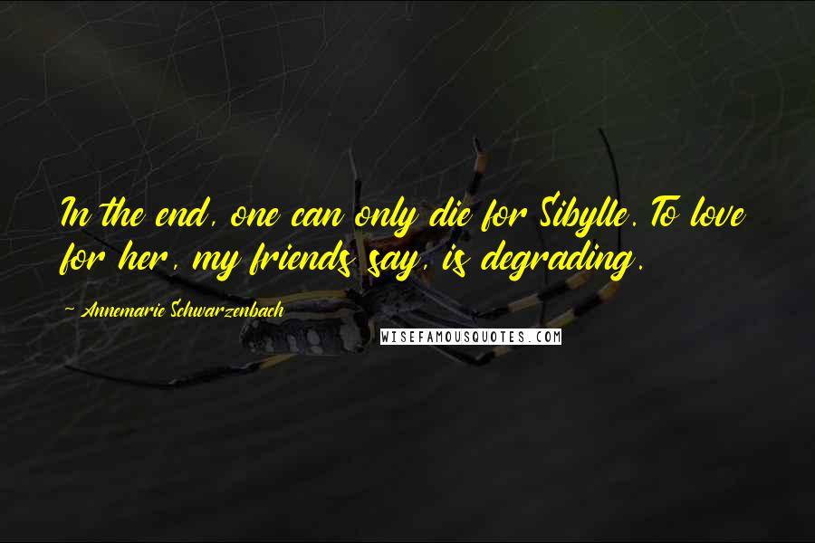 Annemarie Schwarzenbach quotes: In the end, one can only die for Sibylle. To love for her, my friends say, is degrading.