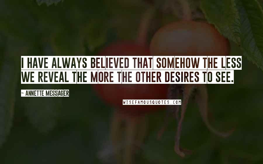 Annette Messager quotes: I have always believed that somehow the less we reveal the more the other desires to see.