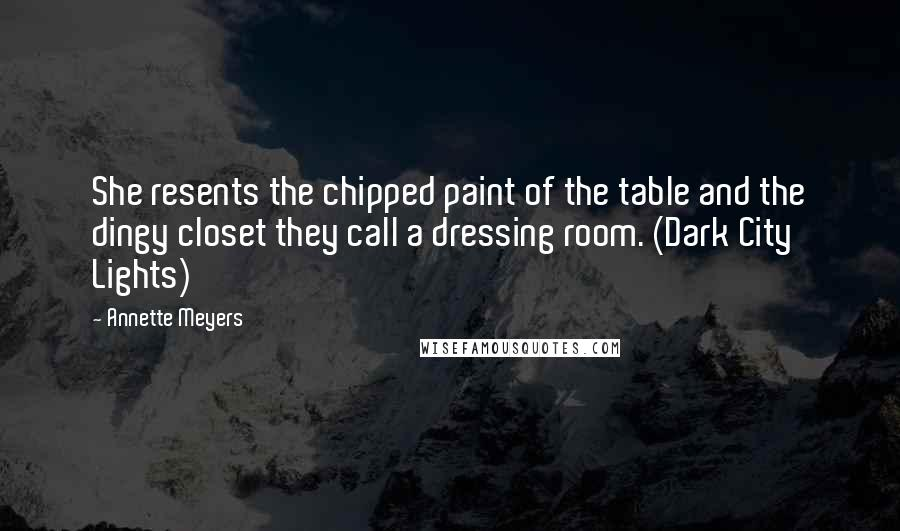 Annette Meyers quotes: She resents the chipped paint of the table and the dingy closet they call a dressing room. (Dark City Lights)