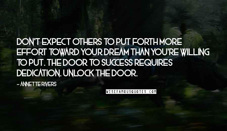 Annette Rivers quotes: Don't expect others to put forth more effort toward your dream than you're willing to put. The door to success requires dedication. Unlock the door.