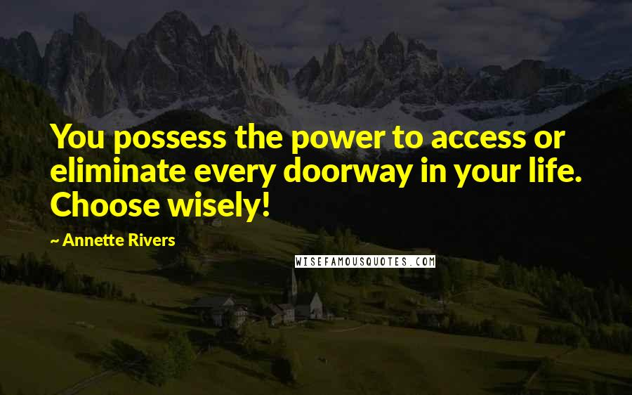 Annette Rivers quotes: You possess the power to access or eliminate every doorway in your life. Choose wisely!