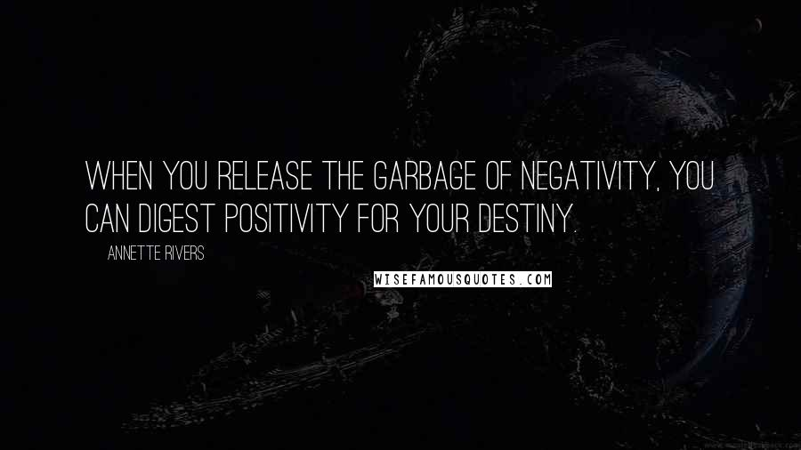 Annette Rivers quotes: When you release the garbage of negativity, you can digest positivity for your destiny.