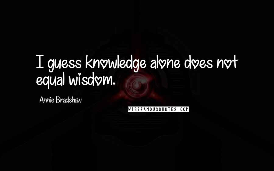 Annie Bradshaw quotes: I guess knowledge alone does not equal wisdom.