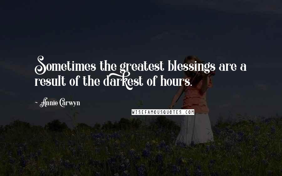 Annie Carwyn quotes: Sometimes the greatest blessings are a result of the darkest of hours.