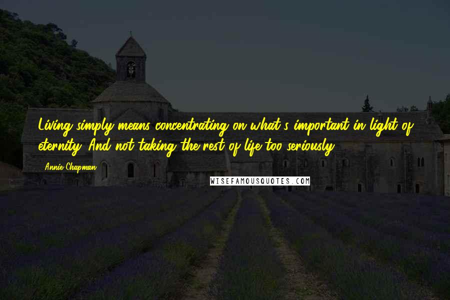 Annie Chapman quotes: Living simply means concentrating on what's important in light of eternity. And not taking the rest of life too seriously.