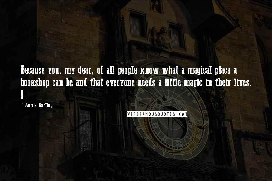 Annie Darling quotes: Because you, my dear, of all people know what a magical place a bookshop can be and that everyone needs a little magic in their lives. I