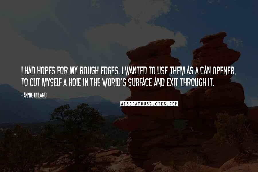 Annie Dillard quotes: I had hopes for my rough edges. I wanted to use them as a can opener, to cut myself a hole in the world's surface and exit through it.