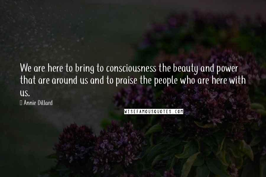 Annie Dillard quotes: We are here to bring to consciousness the beauty and power that are around us and to praise the people who are here with us.