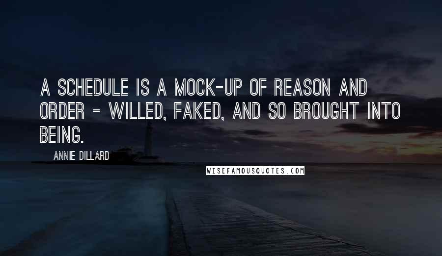 Annie Dillard quotes: A schedule is a mock-up of reason and order - willed, faked, and so brought into being.
