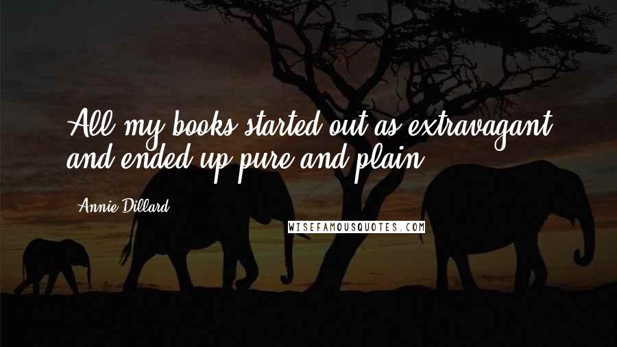 Annie Dillard quotes: All my books started out as extravagant and ended up pure and plain.