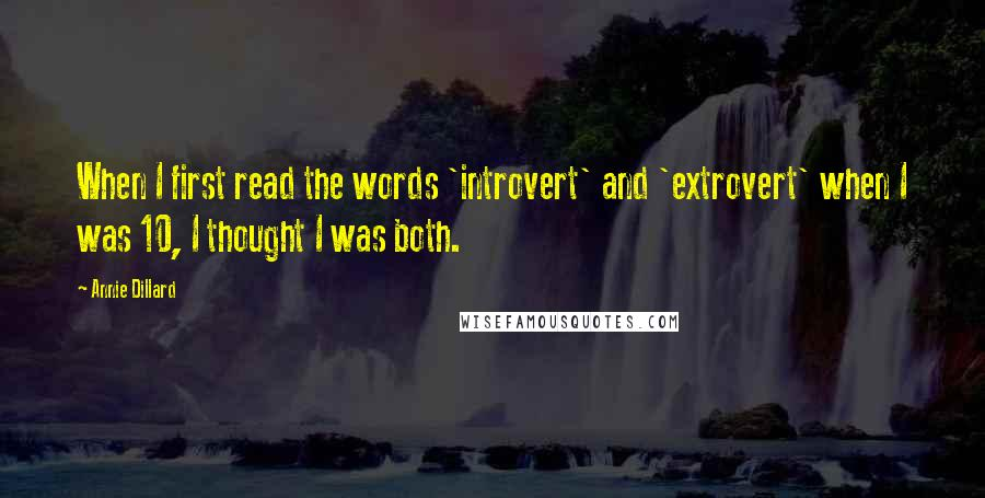 Annie Dillard quotes: When I first read the words 'introvert' and 'extrovert' when I was 10, I thought I was both.