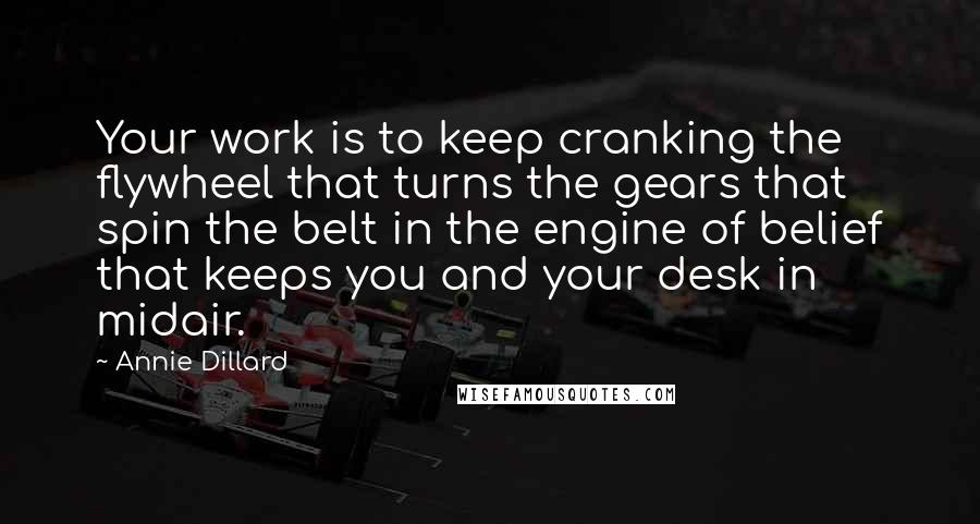 Annie Dillard quotes: Your work is to keep cranking the flywheel that turns the gears that spin the belt in the engine of belief that keeps you and your desk in midair.