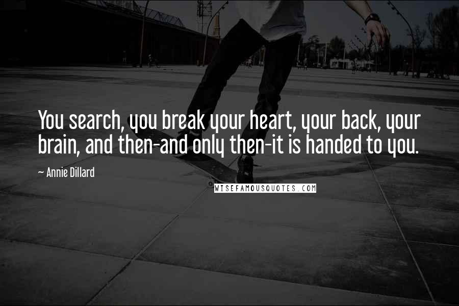 Annie Dillard quotes: You search, you break your heart, your back, your brain, and then-and only then-it is handed to you.