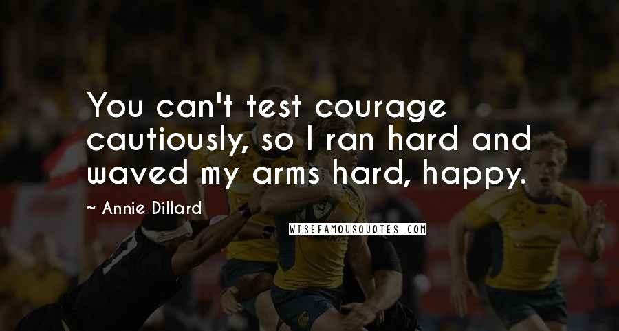 Annie Dillard quotes: You can't test courage cautiously, so I ran hard and waved my arms hard, happy.