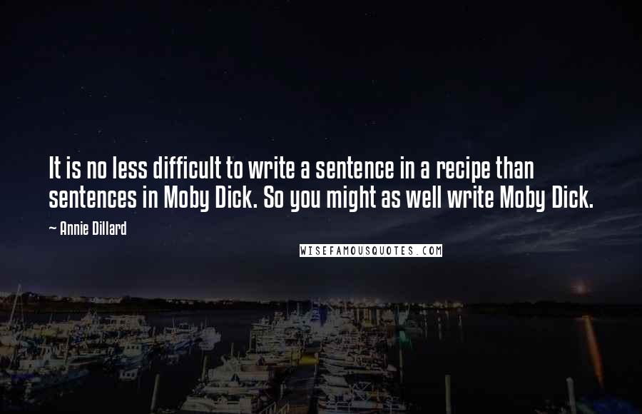 Annie Dillard quotes: It is no less difficult to write a sentence in a recipe than sentences in Moby Dick. So you might as well write Moby Dick.