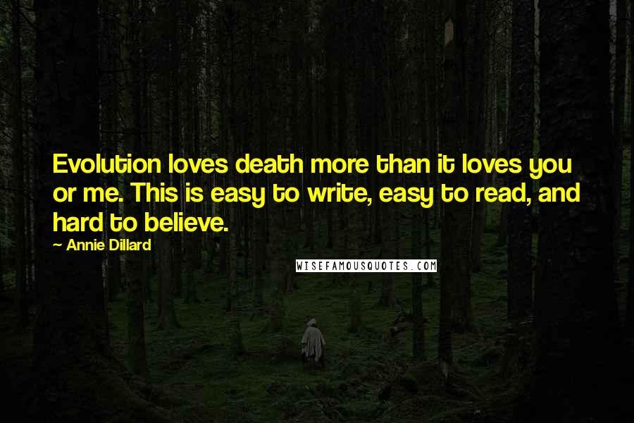 Annie Dillard quotes: Evolution loves death more than it loves you or me. This is easy to write, easy to read, and hard to believe.