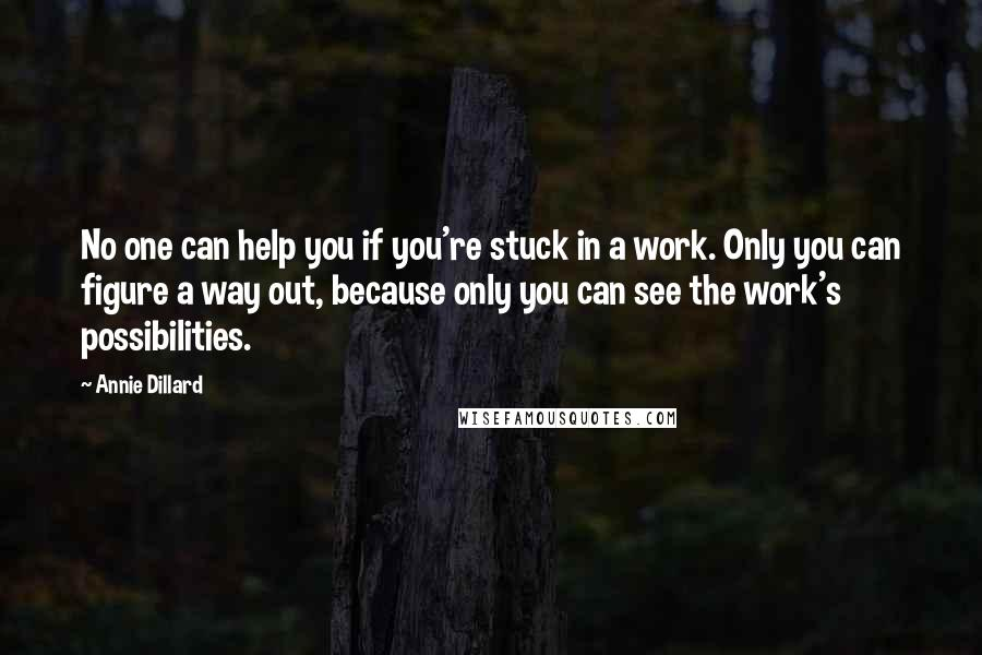 Annie Dillard quotes: No one can help you if you're stuck in a work. Only you can figure a way out, because only you can see the work's possibilities.