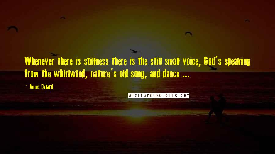 Annie Dillard quotes: Whenever there is stillness there is the still small voice, God's speaking from the whirlwind, nature's old song, and dance ...
