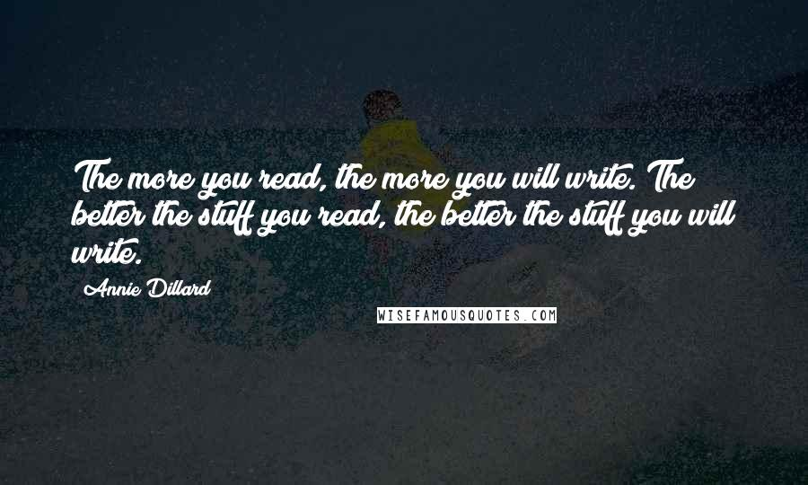 Annie Dillard quotes: The more you read, the more you will write. The better the stuff you read, the better the stuff you will write.