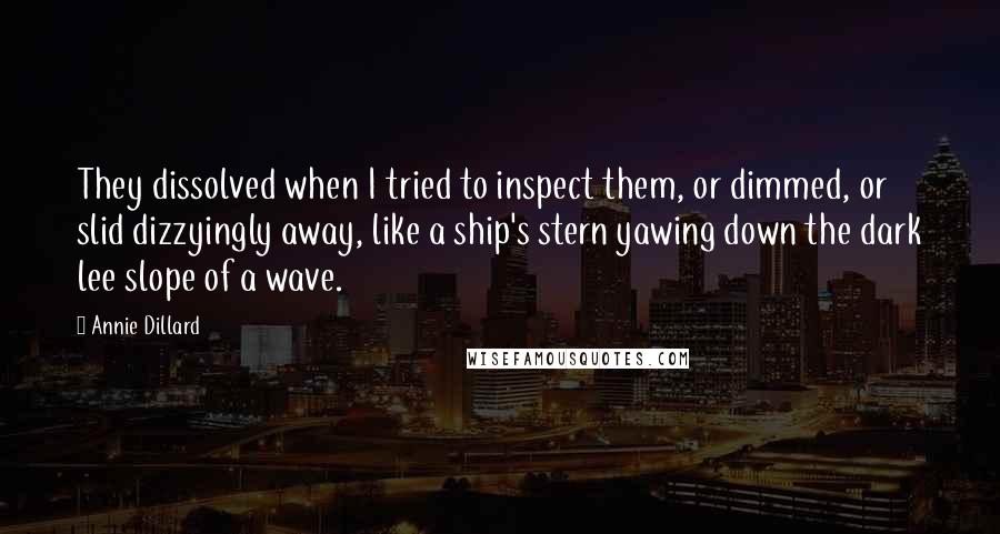 Annie Dillard quotes: They dissolved when I tried to inspect them, or dimmed, or slid dizzyingly away, like a ship's stern yawing down the dark lee slope of a wave.