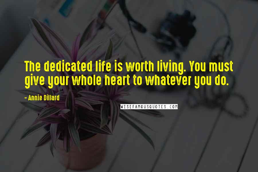 Annie Dillard quotes: The dedicated life is worth living. You must give your whole heart to whatever you do.