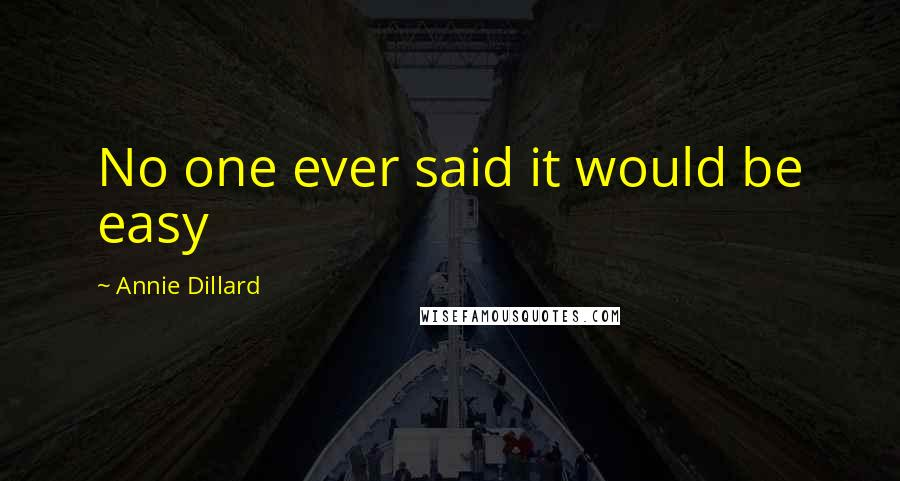Annie Dillard quotes: No one ever said it would be easy
