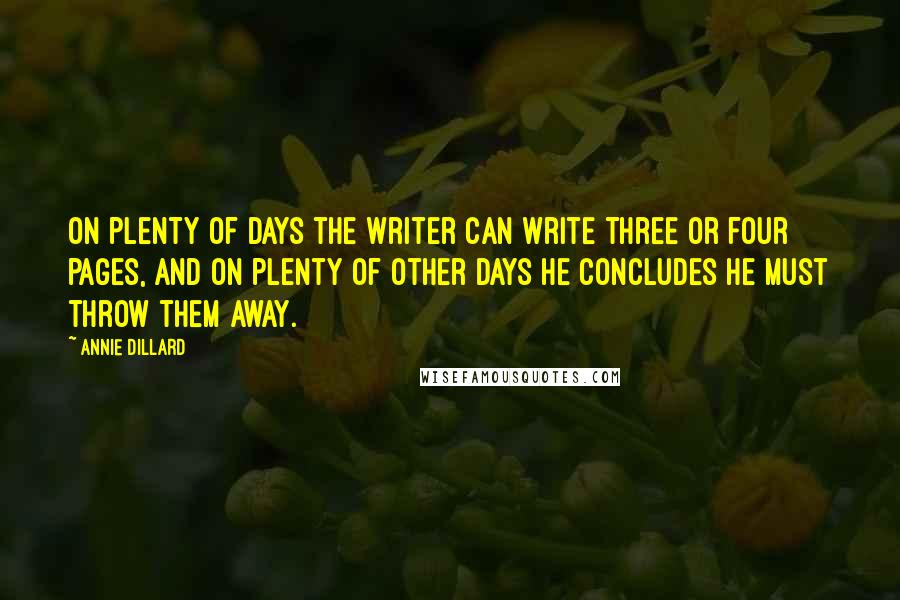 Annie Dillard quotes: On plenty of days the writer can write three or four pages, and on plenty of other days he concludes he must throw them away.