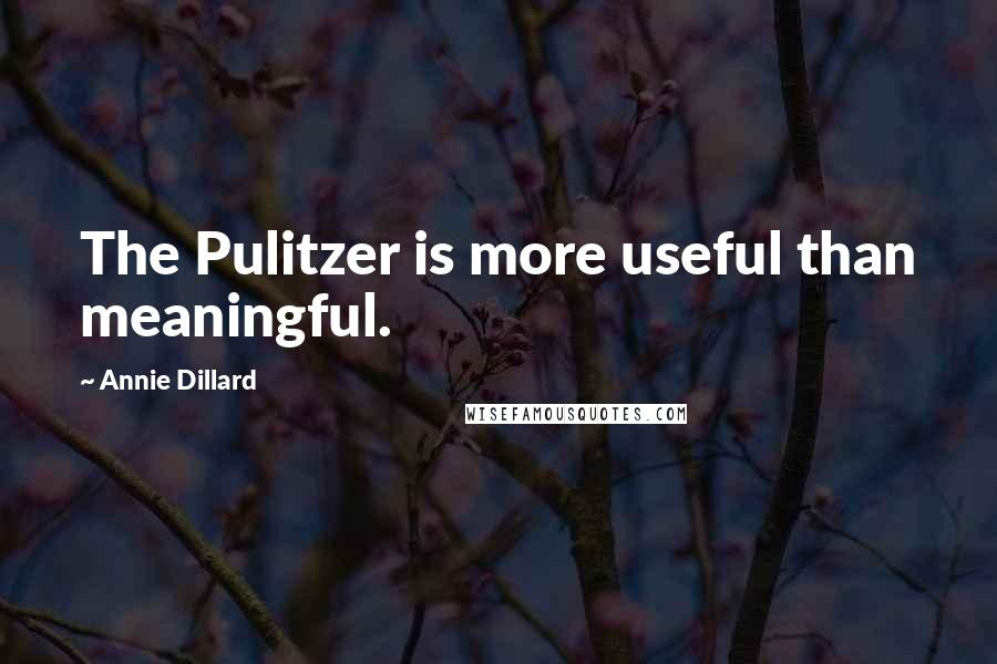 Annie Dillard quotes: The Pulitzer is more useful than meaningful.